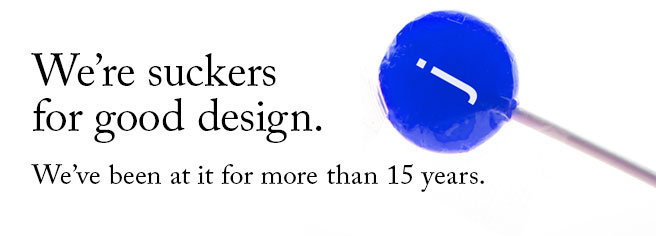 We're suckers for good design. We'be been at it for more than 10 years.